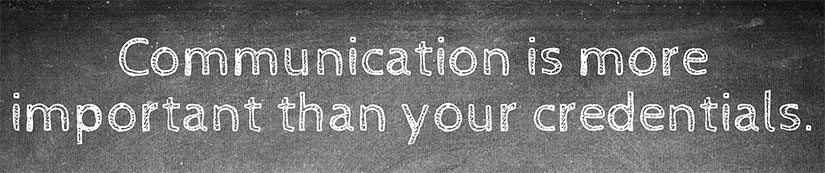 Communication is more important than your credentials.