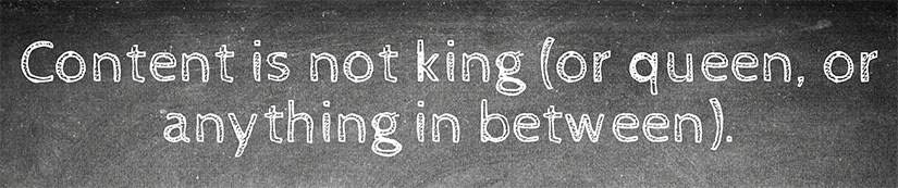Content is not king (or queen, or anything in between).