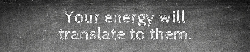 Your energy will translate to them.