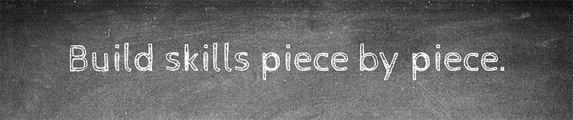 Build skills piece by piece.