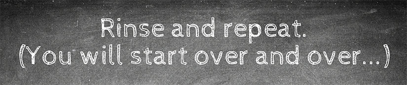 Rinse and repeat. (You will start over and over...)