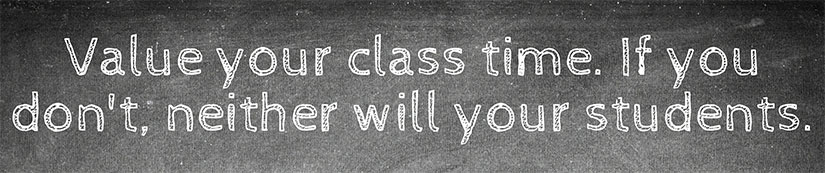 Value your class time. If you don't, neither will your students.