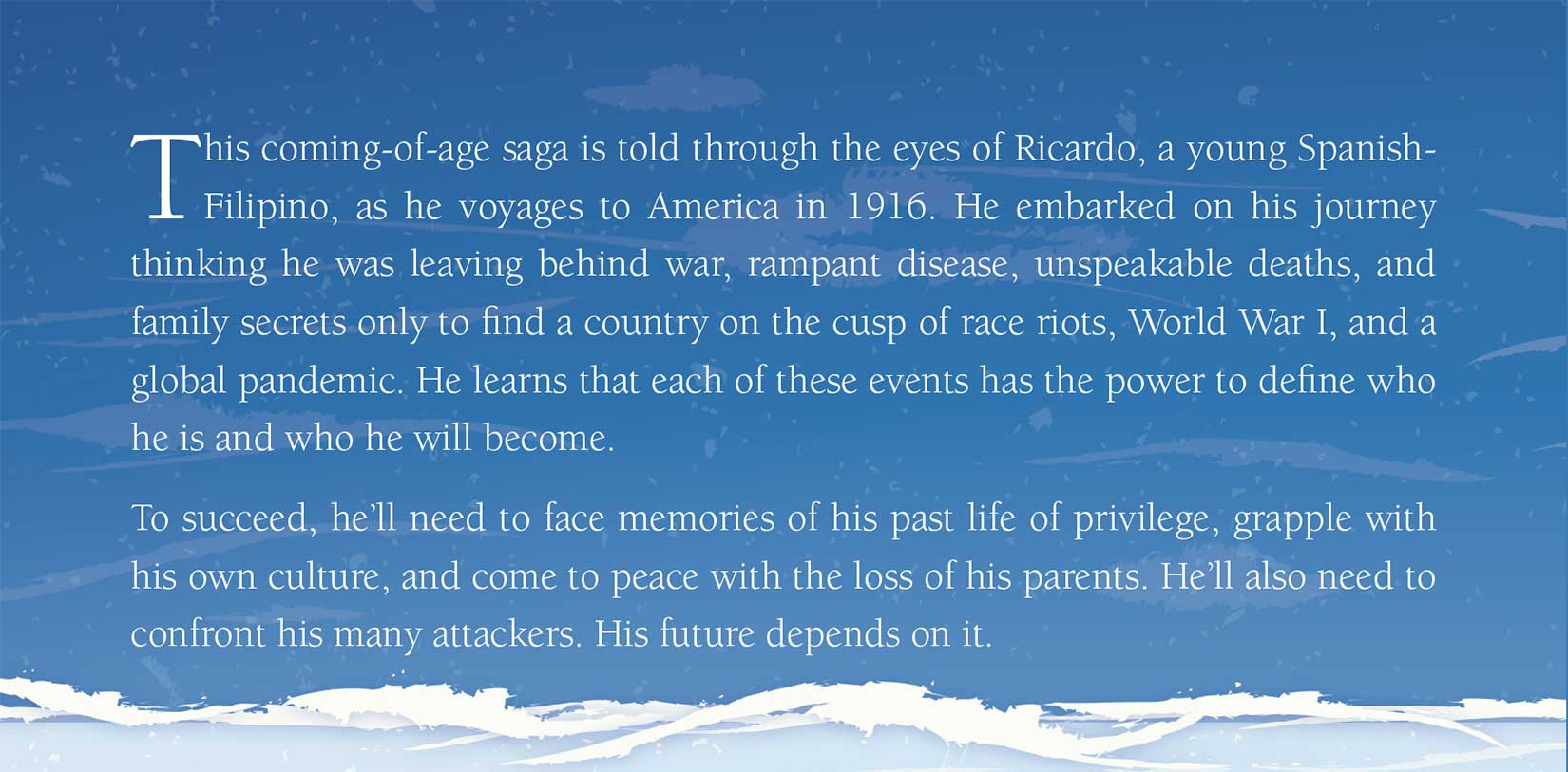 From the back cover: This coming-of-age saga is told through the eyes of Ricardo, a young Spanish-Filipino, as he voyages to America in 1916. He embarked on his journey thinking he was leaving behind war, rampant disease, unspeakable deaths, and family secrets only to find a country on the cusp of race riots, World War I, and a global pandemic. He learns that each of these events has the power to define who he is and who he will become. To succeed, he'll need to face memories of his past life of privilege, grapple with his own culture, and come to peace with the loss of his parents. He'll also need to confront his many attackers. His future depends on it.