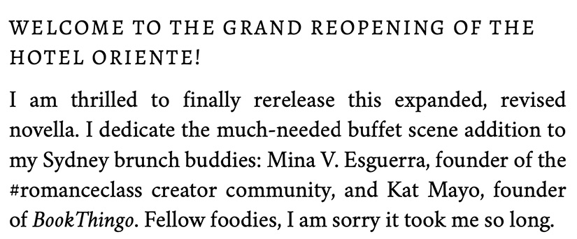 Welcome to the grand reopening of the Hotel Oriente! I am thrilled to finally rerelease this expanded, revised novella. I dedicate the much-needed buffet scene addition to my Sydney brunch buddies: Mina V. Esguerra, founder of the #romanceclass creator community, and Kat Mayo, founder of BookThingo. Fellow foodies, I am sorry it took me so long.